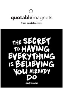 The secret to having everything is believing you already do  -magnet