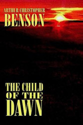 The Child of the Dawn, by Arthur Christopher Benson (Paperback)