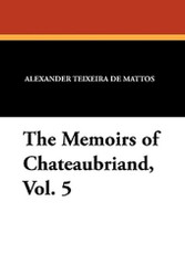 The Memoirs of Chateaubriand, Vol. 5, translated by Alexander Teixeira de Mattos (Paperback)