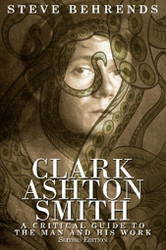 Clark Ashton Smith: A Critical Guide to the Man and His Work, Second Edition, by Steve Behrends (Paperback)
