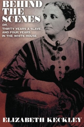 Behind the Scenes, or, Thirty Years a Slave, And Four Years in the White House, by Elizabeth Keckley (Paperback)