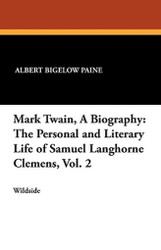 Mark Twain, A Biography: The Personal and Literary Life of Samuel Langhorne Clemens, Vol. 2, by Albert Bigelow Paine (Paperback)