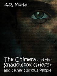 The Chimera and the Shadowfox Griefer and Other Curious People, by A. R. Morlan (ePub/Kindle)