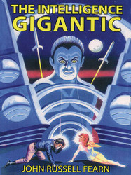 The Intelligence Gigantic: Expanded Edition, by John Russell Fearn (epub;/Kindle/pdf)