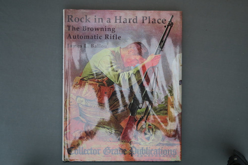 Rock in a Hard Place  The Browning Automatic Rifle by James L. Ballou