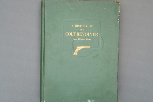 A History Of The Colt Revolver and Other Arms Made By Colt's Patent Fire Arms Manufacturing Co From 1836 to 1940