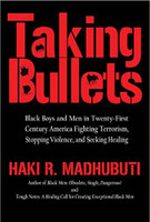 Taking Bullets: Black Boys and Men in Twenty-First Century America, Fighting Terrorism, Stopping Violence and Seeking Healing
