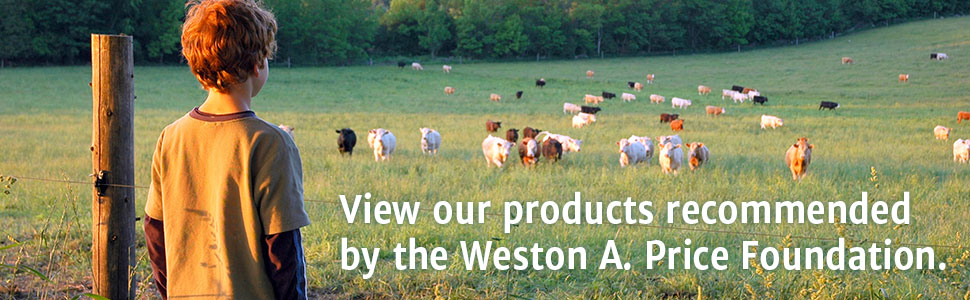 View our products recommended by the Weston A. Price Foundation.