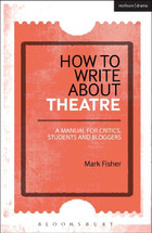How to Write About Theatre: A Manual for Critics, Students and Bloggers