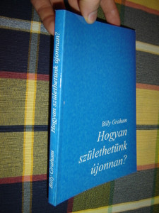 How to be Born Again - Hungarian Edition by Billy Graham / Hogyan szulethetunk Ujjonnan