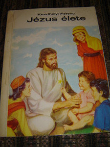 The Life of Jesus - Hungarian Language Full Color Book for Children / Jezus elete (Szentirasi szemelvenyek)