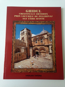The Orthodox Guide to the Holy Land / Ghidul Crestinului Ortodox prin locurile de pelerinaj ale Tarii Sfinte / Romanian Language Book