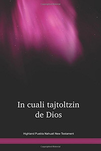 Highland Puebla Nahuatl New Testament / In culati tajtoltzin de Dios / Mexico