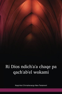 Kaqchikel Chimaltenango Language New Testament / Ri Dios ndichꞌaꞌa chaqe pa qachꞌabꞌel wokami (CAKX) / Guatemala
