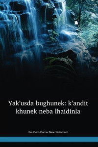Southern Carrier Language New Testament / Yak'usda bughunek: k'andit khunek neba lhaidinla (CAFNT) / Canada
