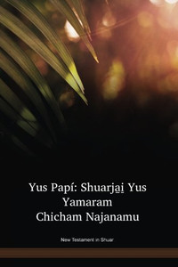 New Testament in Shuar Language / Yus Papí: Shuarja̱i̱ Yus Yamaram Chicham Najanamu (JIVNT) / Ecuador