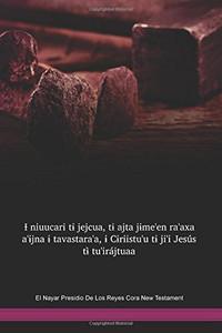 El Nayar Presidio De Los Reyes Cora Language New Testament / Ɨ niuucari tɨ jejcua, tɨ ajta jɨme'en ra'axa a'ɨjna ɨ tavastara'a, ɨ Cɨriistu'u tɨ ji'i Jesús tɨ̀ tu'irájtuaa (CRNNT) / The Bible in Presidio de Los Reyes / Mexico