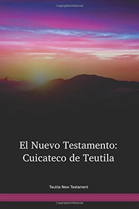 Teutila Language New Testament / El Nuevo Testamento: Cuicateco de Teutila (CUTNT) / Cuicateco de Teutila New Testament / Mexico