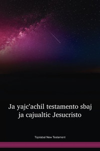 Tojolabal Language New Testament / Ja Yajc'achil Testamento Sbaj Ja Cajualtic Jesucristo (TOJWBT) / The New Testament in Tojolabal / Mexico
