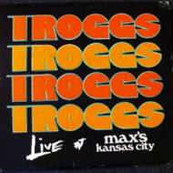 TROGGS - LIVE AT MAX'S KANSAS CITY