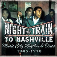 NIGHT TRAIN TO NASHVILLE: MUSIC CITY RHYTHM & BLUES 1945-1970 VOL. 1