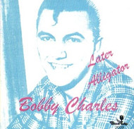 BOBBY CHARLES - LATER ALLIGATOR (CD)