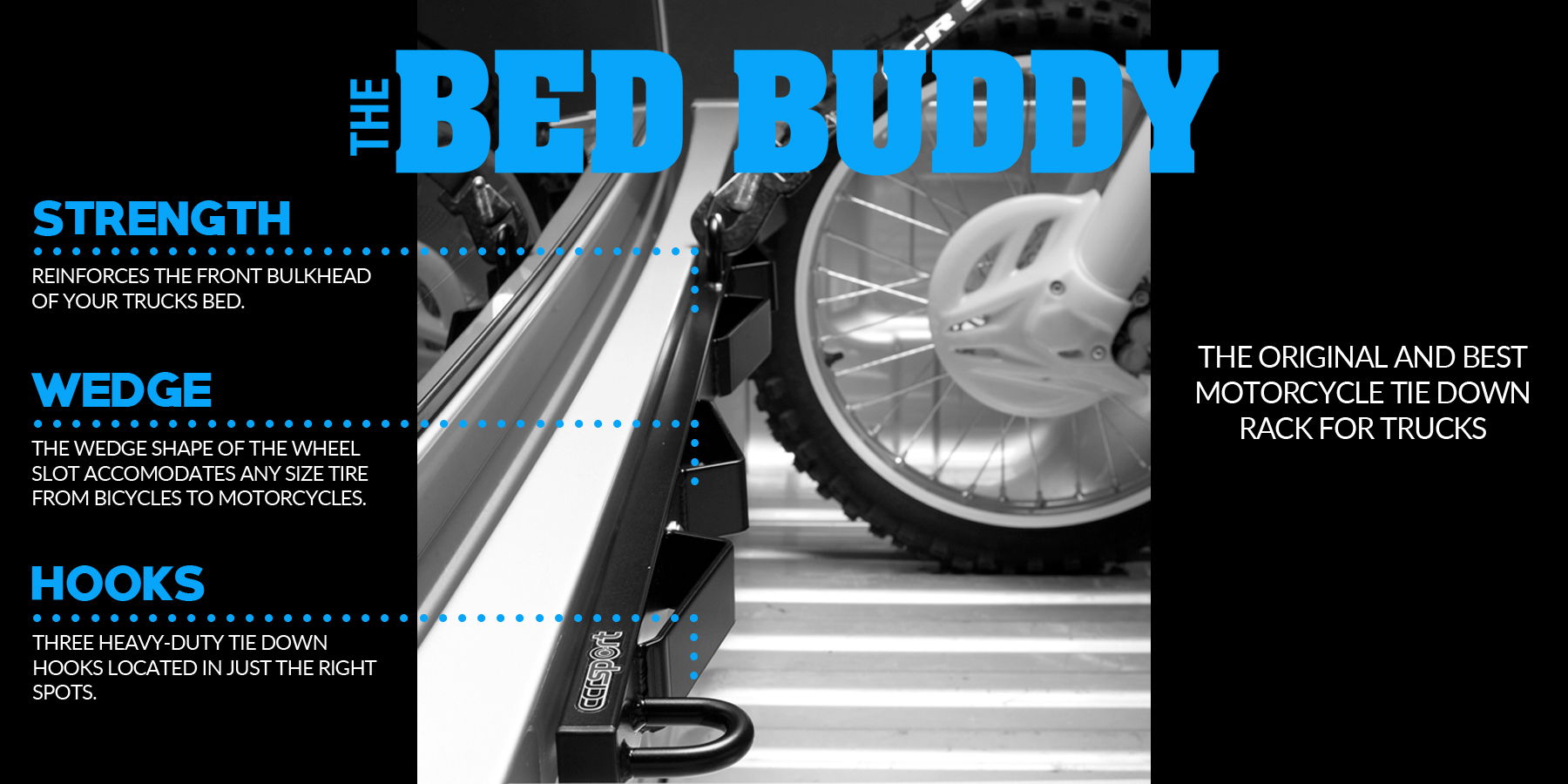 The original motorcycle tie down rack for trucks, the Bed Buddy is a best seller and a must have for anybody that transports two wheeled vehicles in their truck, van or trailer.