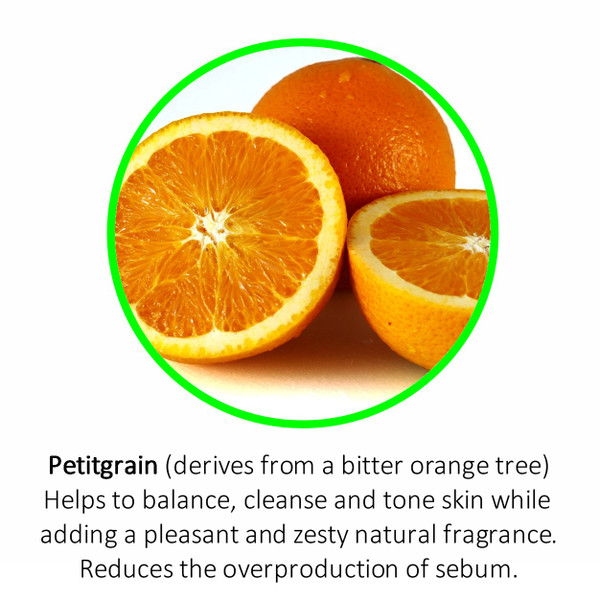 Petitgrain (derives from a bitter orange tree) Helps to balance, cleanse and tone skin while adding a pleasant and zesty natural fragrance. Reduces the overproduction of sebum.