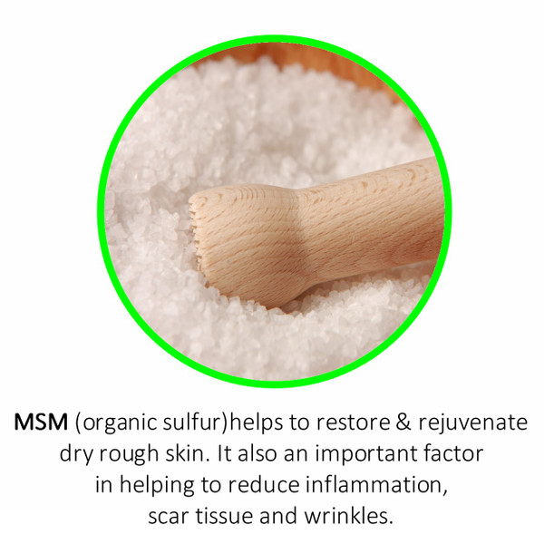 MSM (organic sulfur)helps to restore & rejuvenate dry rough skin. It also an important factor  in helping to reduce inflammation, scar tissue and wrinkles.