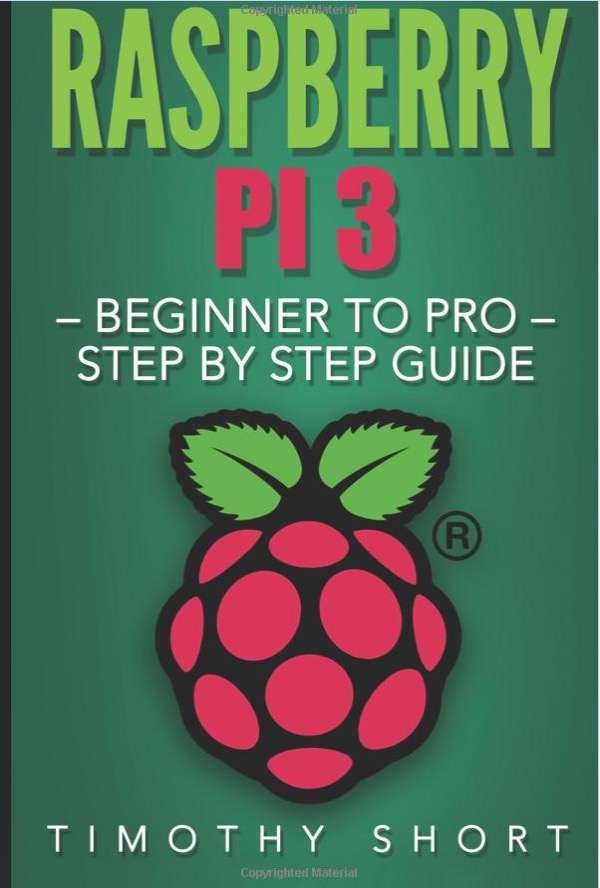 Raspberry Pi 3: Beginner to Pro – Step by Step Guide  by Timothy Short