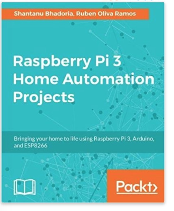Raspberry Pi 3 Home Automation Projects: Bringing your home to life using Raspberry Pi 3, Arduino, and ESP8266