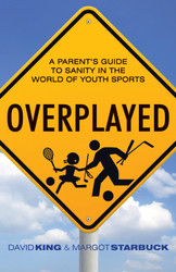 Overplayed: A Parents' Guide to Sanity in the World of Youth Sports