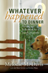 Whatever Happened to Dinner?: Recipes and Reflections for Family Mealtime