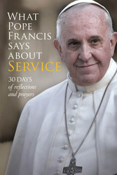 What Pope Francis Says About Service (Booklet): 30 days of reflections and prayers