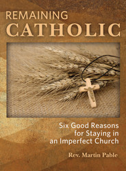 Remaining Catholic: Six Good Reasons for Staying in an Imperfect Church