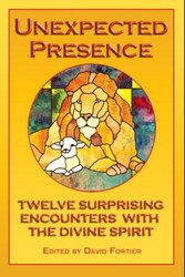 Unexpected Presence: Twelve Surprising Encounters with the Divine Spirit