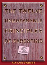 The Twelve Unbreakable Principles of Parenting: Except When Necessary