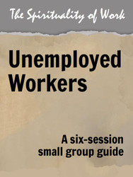 The Spirituality of Work (eResource): Unemployed Workers - Small Group Guide