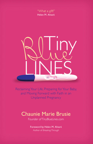 Tiny Blue Lines: Reclaiming Your Life, Preparing for Your Baby, and Moving Forward with Faith in an Unplanned Pregnancy