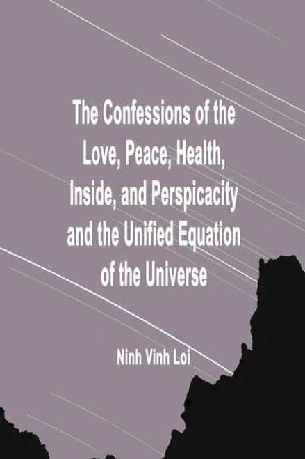 The Confessions of the Love, Peace, Health, Inside, and Perspicacity and the Unified Equation of the Universe