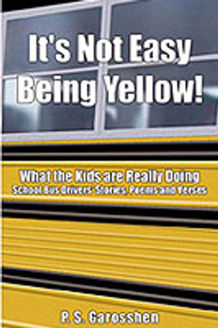 It's Not Easy Being Yellow! What the Kids are Really Doing: School Bus Drivers' Stories, Poems, and Verses by P.S. Garosshen