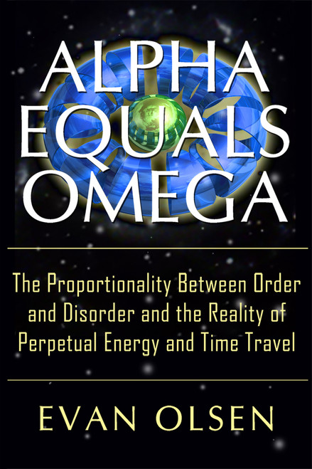 Alpha Equals Omega: The Proportionality Between Order and Disorder and the Reality of Perpetual Energy and Time Travel