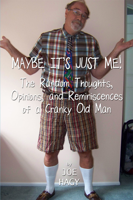Maybe It's Just Me!: The Random Thoughts, Opinions, and Reminiscences of a Cranky Old Man