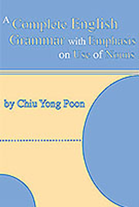 A Complete Guide to English Grammar with Emphasis on Use of Nouns by Chiu Yong Poon