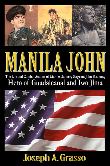 Manila John: The Life and Combat Actions of Marine Gunnery Sergeant John Basilone, Hero of Guadalcanal and Iwo Jima