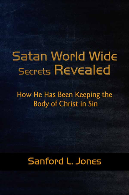 Satan World Wide Secrets Revealed: How He Has Been Keeping the Body of Christ in Sin