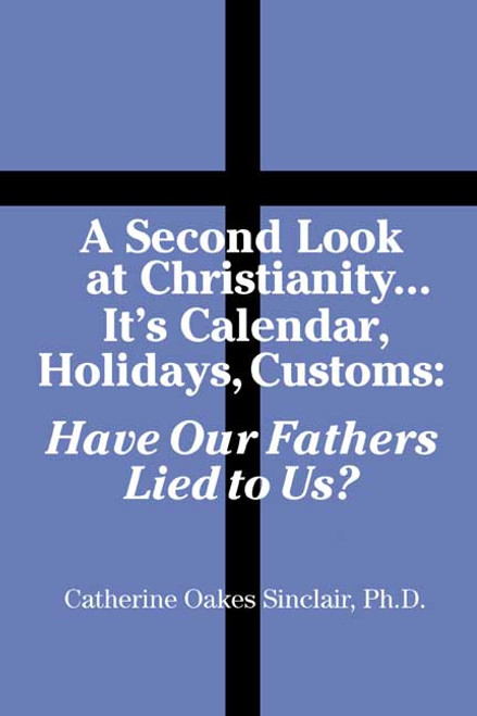 A Second Look at Christianity...Its Calendar, Holiday, Customs: Have Our Fathers Lied to Us?
