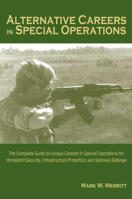 Alternative Careers in Special Operations: The Complete Guide to Unique Careers in Special Operations for Homeland Security, Infrastructure Protection and National Defense