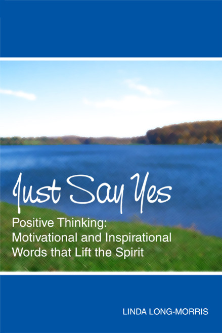 Just Say Yes: Positive Thinking: Motivational and Inspirational Words that Lift the Spirit