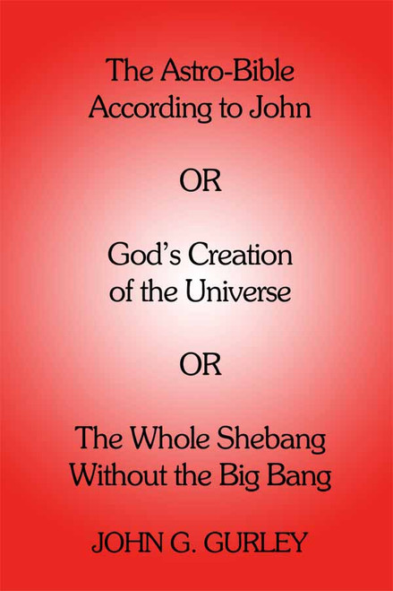 The Astro-Bible According to John: OR God's Creation of the Universe OR The Whole Shebang Without the Big Bang
